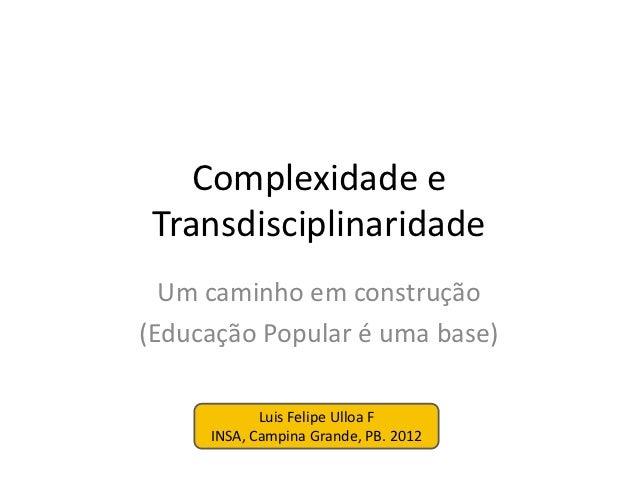 Complexidade e Transdisciplinaridade  Um caminho em construção(Educação Popular é uma base)            Luis Felipe Ulloa F...