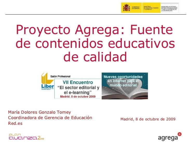 Madrid, 8 de octubre de 2009 Proyecto Agrega: Fuente de contenidos educativos de calidad María Dolores Gonzalo Tomey Coord...