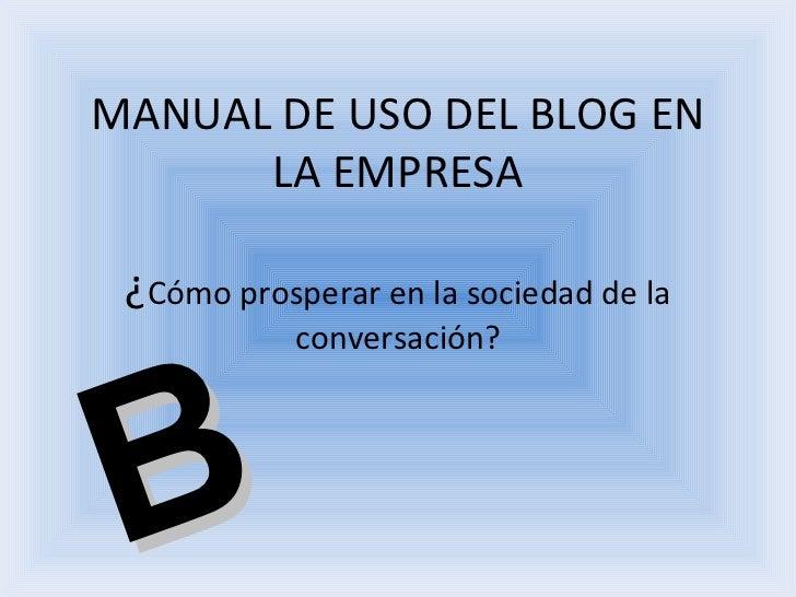 MANUAL DE USO DEL BLOG EN LA EMPRESA ¿ Cómo prosperar en la sociedad de la conversación?   B