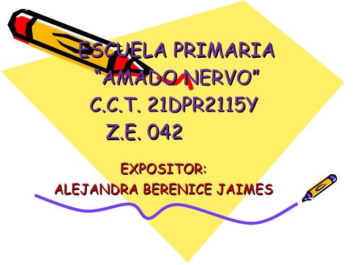 """ESCUELA PRIMARIA """"AMADO NERVO"""" C.C.T. 21DPR2115Y  Z.E. 042  EXPOSITOR:  ALEJANDRA BERENICE JAIMES"""