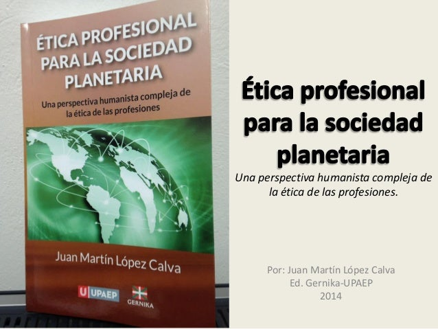 Una perspectiva humanista compleja de la ética de las profesiones. Por: Juan Martín López Calva Ed. Gernika-UPAEP 2014