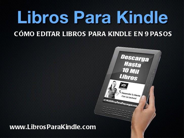 <ul><li>Libros Para Kindle </li></ul>CÓMO EDITAR LIBROS PARA KINDLE EN 9 PASOS www.LibrosParaKindle.com