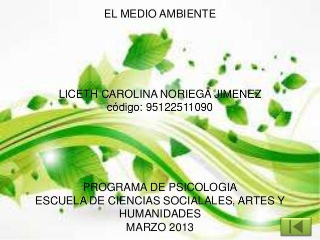EL MEDIO AMBIENTELICETH CAROLINA NORIEGA JIMENEZcódigo: 95122511090PROGRAMA DE PSICOLOGIAESCUELA DE CIENCIAS SOCIALALES, A...