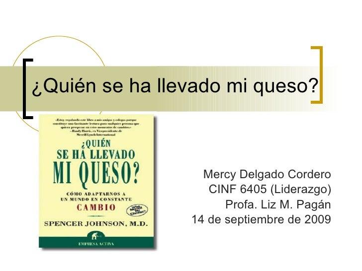 ¿Qui é n se ha llevado mi queso? Mercy Delgado Cordero CINF 6405 (Liderazgo) Profa. Liz M. Pagán 14 de septiembre de 2009
