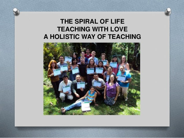 THE SPIRAL OF LIFE TEACHING WITH LOVE A HOLISTIC WAY OF TEACHING