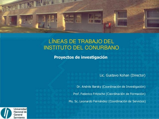 LÍNEAS DE TRABAJO DEL INSTITUTO DEL CONURBANO Proyectos de investigación Lic. Gustavo Kohan (Director) Dr. Andrés Barsky (...