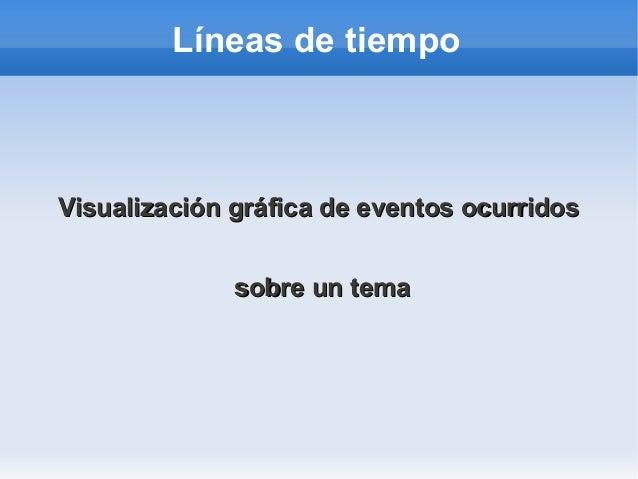 Líneas de tiempo Visualización gráfica de eventos ocurridosVisualización gráfica de eventos ocurridos sobre un temasobre u...