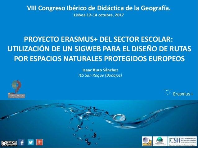 VIII Congreso Ibérico de Didáctica de la Geografía. Lisboa 12-14 octubre, 2017 PROYECTO ERASMUS+ DEL SECTOR ESCOLAR: UTILI...