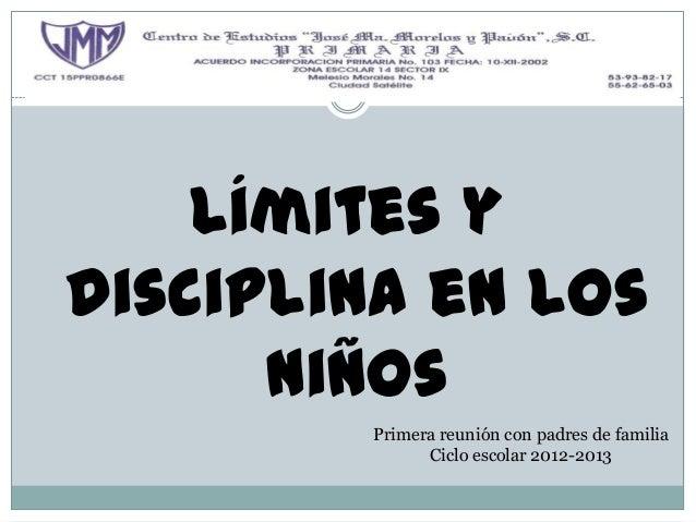 Límites ydisciplina en los      niños        Primera reunión con padres de familia              Ciclo escolar 2012-2013