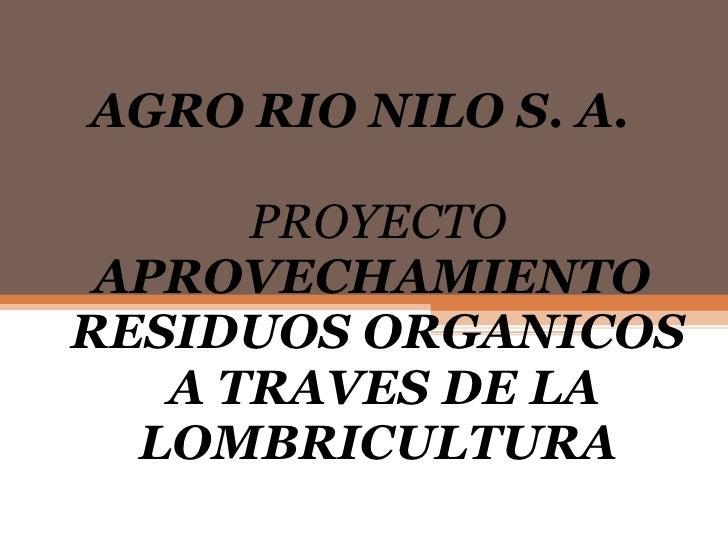 AGRO RIO NILO S. A.  PROYECTO  APROVECHAMIENTO  RESIDUOS ORGANICOS   A TRAVES DE LA LOMBRICULTURA