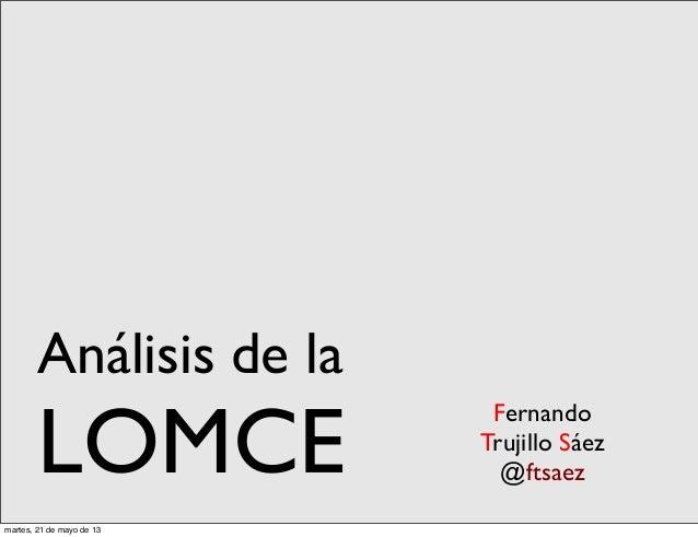 FernandoTrujillo Sáez@ftsaezAnálisis de laLOMCEmartes, 21 de mayo de 13