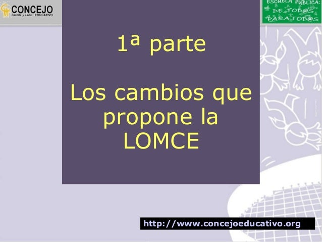 1ª parteLos cambios que   propone la     LOMCE      http://www.concejoeducativo.org