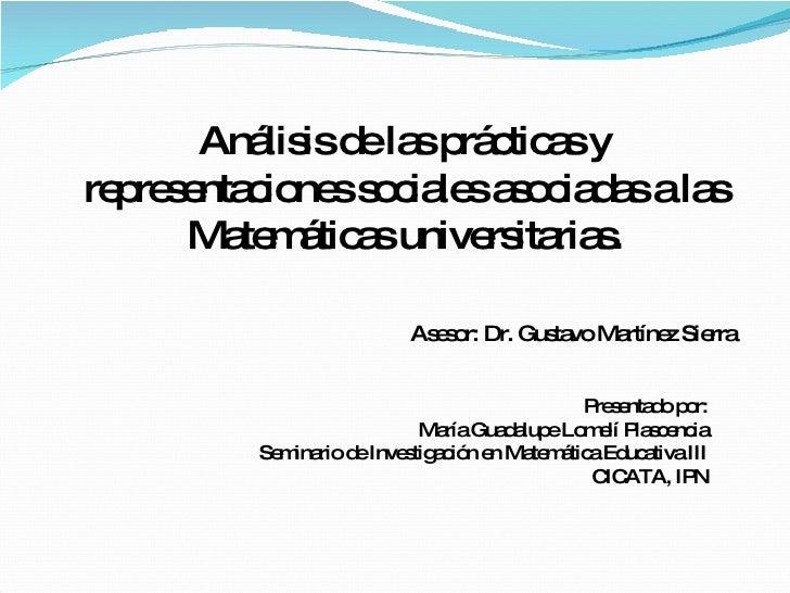 Análisis de las prácticas y representaciones sociales asociadas a las Matemáticas universitarias. Presentado por: María Gu...
