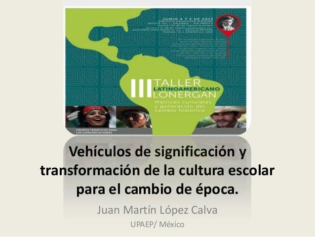 Vehículos de significación y transformación de la cultura escolar para el cambio de época. Juan Martín López Calva UPAEP/ ...