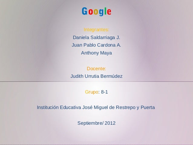 Google                                                         Integrantes:                    Daniela Saldarriaga J.     ...