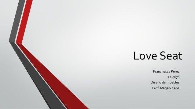 LoveSeat  Franchesca Pérez  12-0678  Diseño de muebles  Prof. Magaly Caba