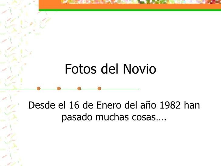 Fotos del Novio Desde el 16 de Enero del año 1982 han pasado muchas cosas….