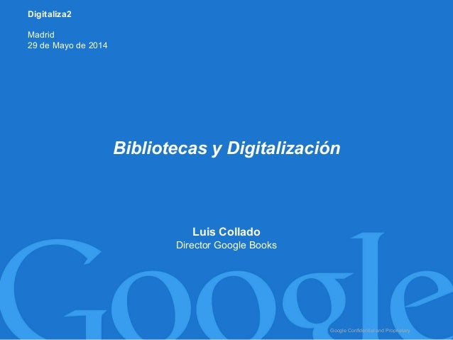 Google Confidential and Proprietary Luis Collado Director Google Books Bibliotecas y Digitalización Digitaliza2 Madrid 29 ...