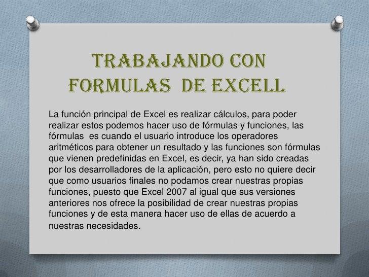 TRABAJANDO CON FORMULAS  DE EXCELL<br />La función principal de Excel es realizar cálculos, para poder realizar estos pod...