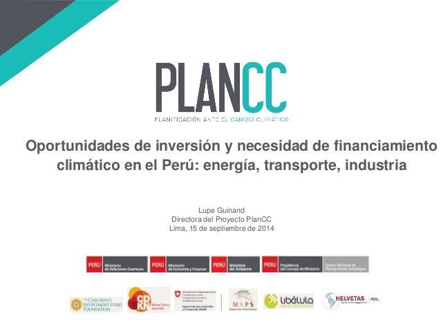 Lupe Guinand  Directora del Proyecto PlanCC  Lima, 15 de septiembre de 2014  Oportunidades de inversión y necesidad de fin...