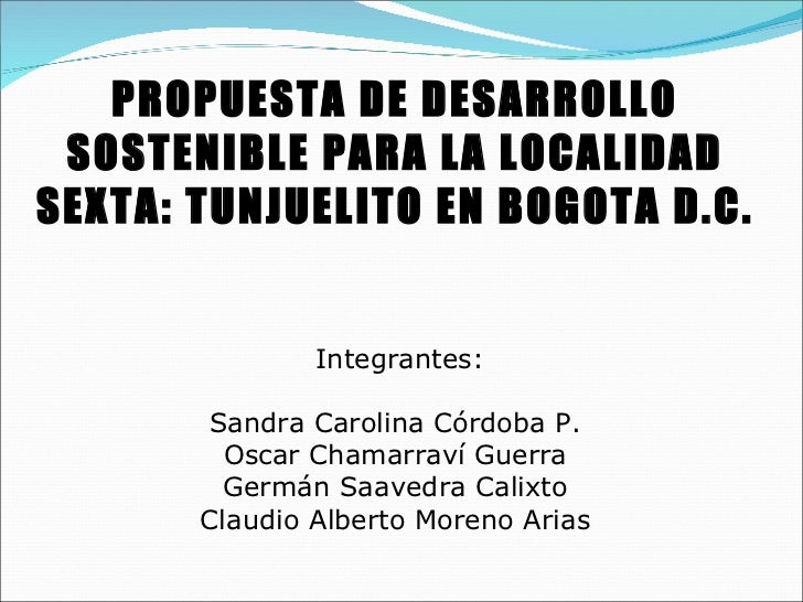 PROPUESTA DE DESARROLLO SOSTENIBLE PARA LA LOCALIDAD SEXTA: TUNJUELITO EN BOGOTA D.C.  Integrantes: Sandra Carolina Córdo...