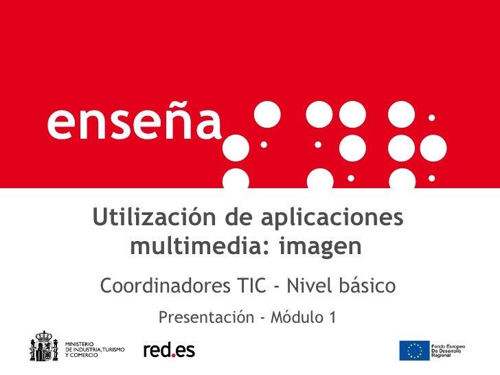 Utilización de aplicaciones multimedia: imagen   Coordinadores TIC - Nivel básico Presentación - Módulo 1
