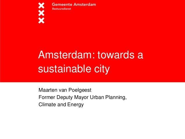 Amsterdam: towards a sustainable city  Maarten van Poelgeest  Former Deputy Mayor Urban Planning,  Climate and Energy