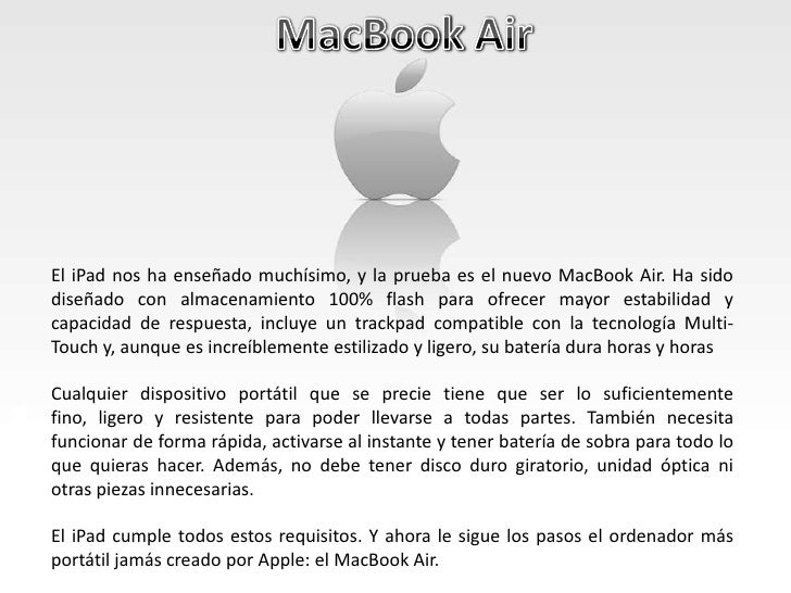MacBook Air<br />El iPad nos ha enseñado muchísimo, y la prueba es el nuevo MacBook Air. Ha sido diseñado con almacenamien...