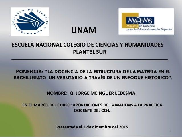 1 UNAM NOMBRE: Q. JORGE MEINGUER LEDESMA ESCUELA NACIONAL COLEGIO DE CIENCIAS Y HUMANIDADES PLANTEL SUR EN EL MARCO DEL CU...