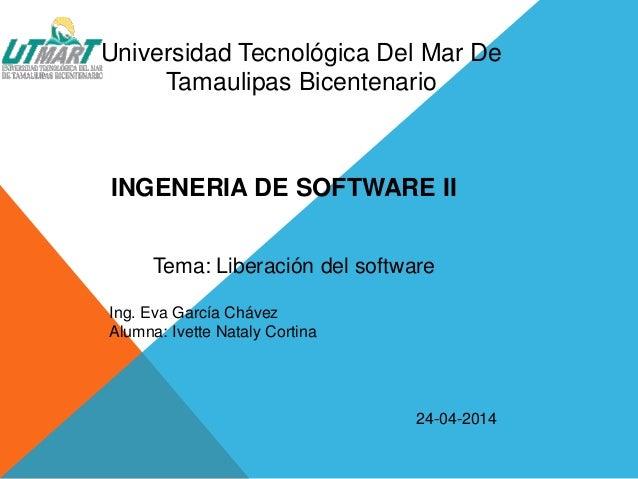 Universidad Tecnológica Del Mar De Tamaulipas Bicentenario INGENERIA DE SOFTWARE II Tema: Liberación del software Ing. Eva...