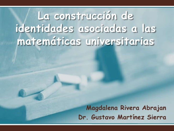 La construcción de identidades asociadas a las matemáticas universitarias<br />Magdalena Rivera Abrajan<br />Dr. Gustavo M...