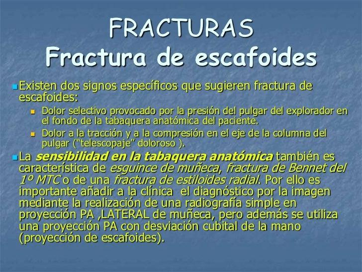 FRACTURAS       Fractura de escafoides Existendos signos específicos que sugieren fractura de escafoides:      Dolor sel...