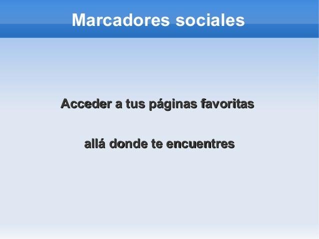 Marcadores sociales Acceder a tus páginas favoritasAcceder a tus páginas favoritas allá donde te encuentresallá donde te e...