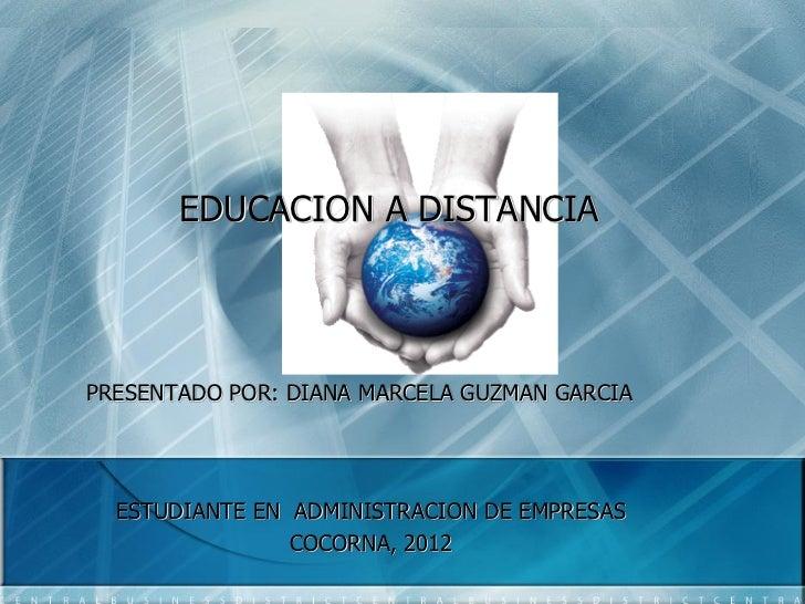 EDUCACION A DISTANCIAPRESENTADO POR: DIANA MARCELA GUZMAN GARCIA  ESTUDIANTE EN ADMINISTRACION DE EMPRESAS                ...