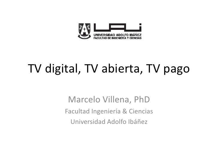 TV digital, TV abierta, TV pago<br />Marcelo Villena, PhD<br />Facultad Ingeniería & Ciencias<br />Universidad Adolfo Ibáñ...