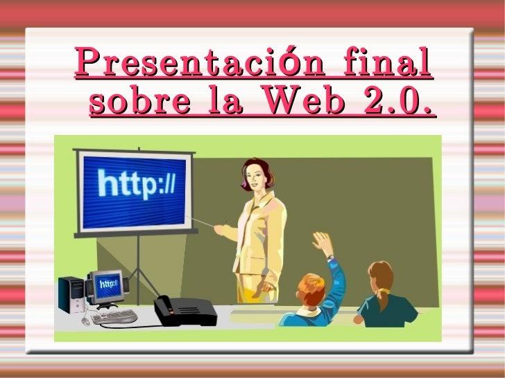 Presentación final sobre la Web 2.0.