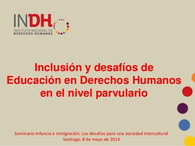 Inclusión y desafíos de Educación en Derechos Humanos en el nivel parvulario Seminario Infancia e Inmigración: Los desafío...