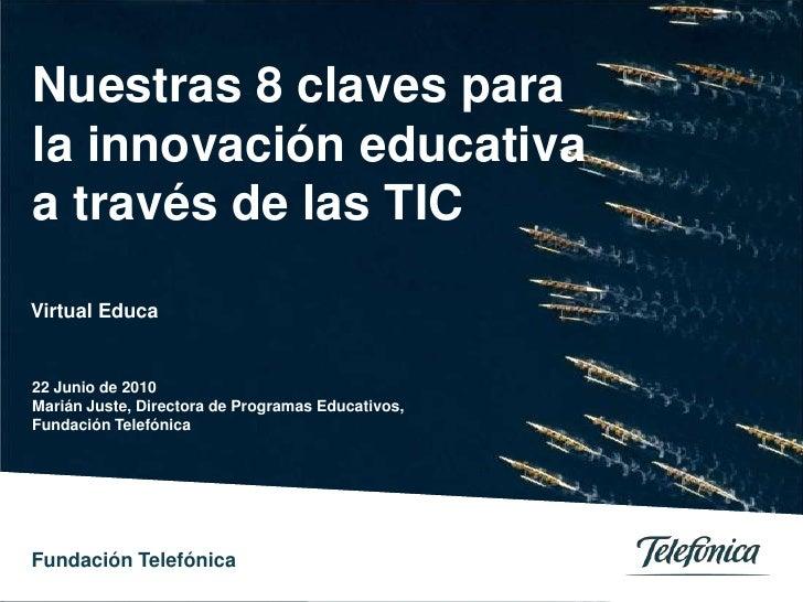 Nuestras 8 claves para la innovación educativa a través de las TIC<br />Virtual Educa<br />22 Junio de 2010<br />Marián Ju...