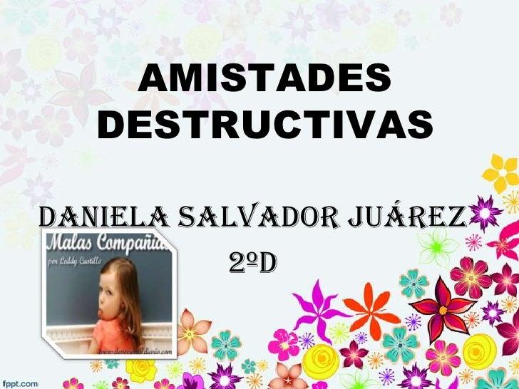 AMISTADES   DESTRUCTIVASDaniela Salvador Juárez          2ºD
