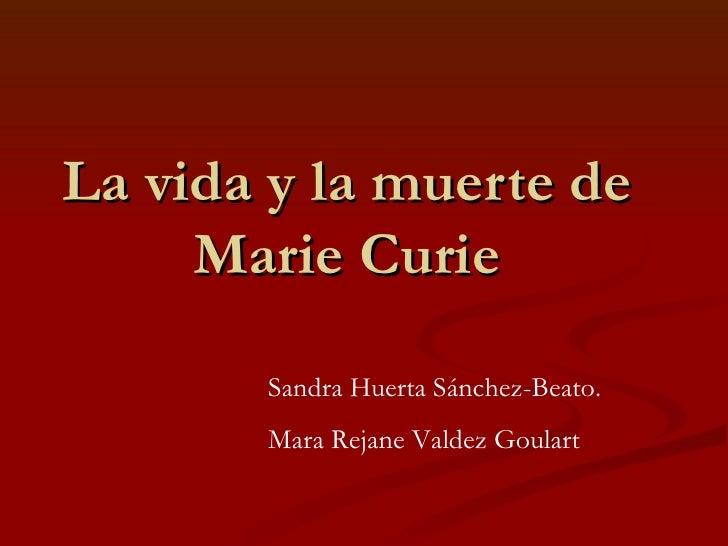 La vida y la muerte de Marie Curie Sandra Huerta Sánchez-Beato. Mara Rejane Valdez Goulart