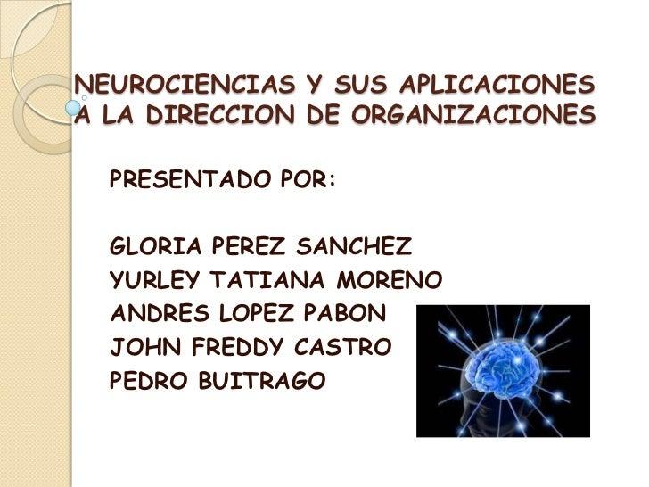 NEUROCIENCIAS Y SUS APLICACIONESA LA DIRECCION DE ORGANIZACIONES  PRESENTADO POR:  GLORIA PEREZ SANCHEZ  YURLEY TATIANA MO...