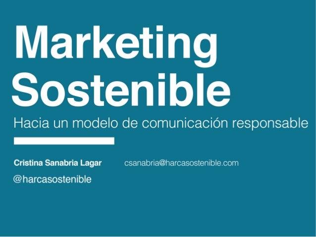 Marketing Sostenible  Hacia un modelo de comunicación responsable a  Cristina Sanabria Lagar csanabria@haroasostenibIe. co...