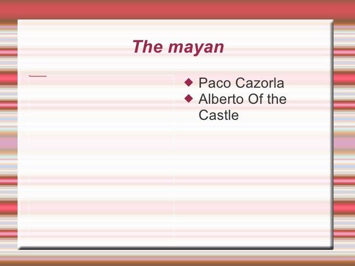 The mayan <ul><li>Paco Cazorla  </li></ul><ul><li>Alberto Of the Castle </li></ul>
