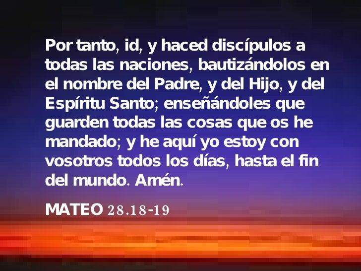 Por tanto, id, y haced discípulos a todas las naciones, bautizándolos en el nombre del Padre, y del Hijo, y del Espíritu S...