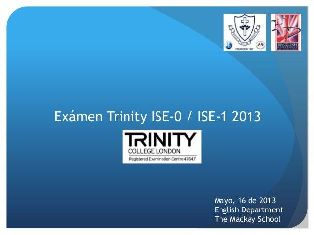 Exámen Trinity ISE-0 / ISE-1 2013Mayo, 16 de 2013English DepartmentThe Mackay School
