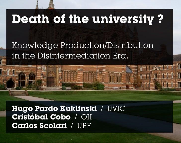 Death of the university ?Knowledge Production/Distributionin the Disintermediation Era.Hugo Pardo Kuklinski / UVICCristóba...