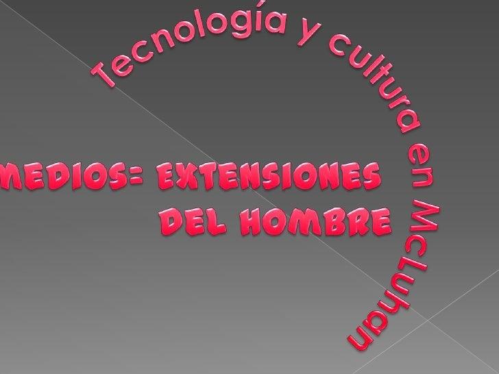 Tecnología y cultura en McLuhan<br />Los medios= Extensiones <br />del hombre<br />