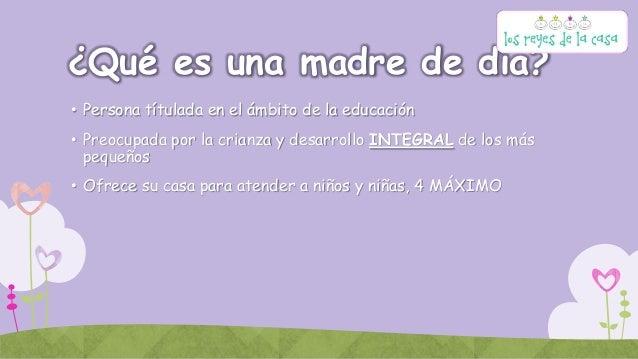 ¿Qué es una madre de día? • Persona títulada en el ámbito de la educación • Preocupada por la crianza y desarrollo INTEGRA...