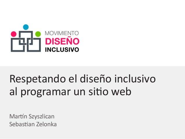 Respetando el diseño inclusivo al programar un sitio web Martín Szyszlican Sebastian Zelonka