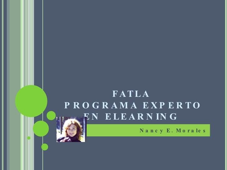 FATLA  PROGRAMA EXPERTO EN ELEARNING  <ul><li>Nancy E. Morales </li></ul>